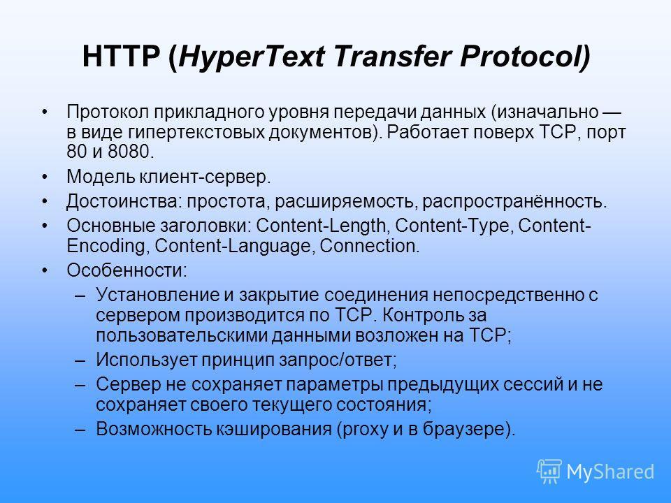 HTTP (HyperText Transfer Protocol) Протокол прикладного уровня передачи данных (изначально в виде гипертекстовых документов). Работает поверх ТСР, порт 80 и 8080. Модель клиент-сервер. Достоинства: простота, расширяемость, распространённость. Основны