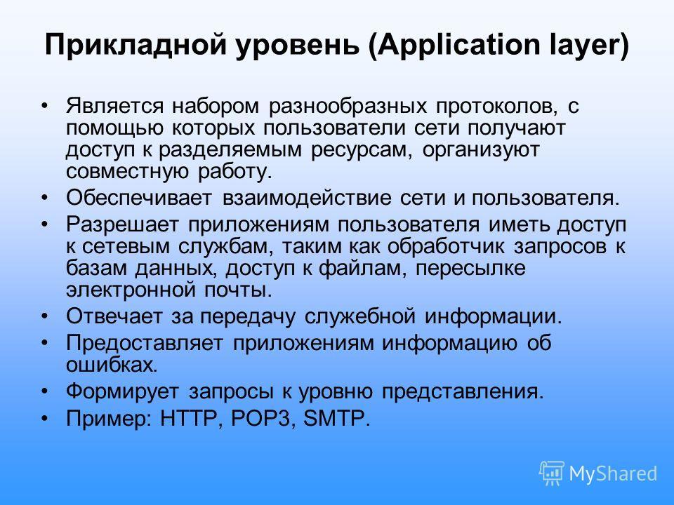 Прикладной уровень (Application layer) Является набором разнообразных протоколов, с помощью которых пользователи сети получают доступ к разделяемым ресурсам, организуют совместную работу. Обеспечивает взаимодействие сети и пользователя. Разрешает при