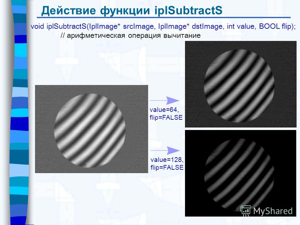 Действие функции iplSubtractS void iplSubtractS(IplImage* srcImage, IplImage* dstImage, int value, BOOL flip); // арифметическая операция вычитание value=64, flip=FALSE value=128, flip=FALSE