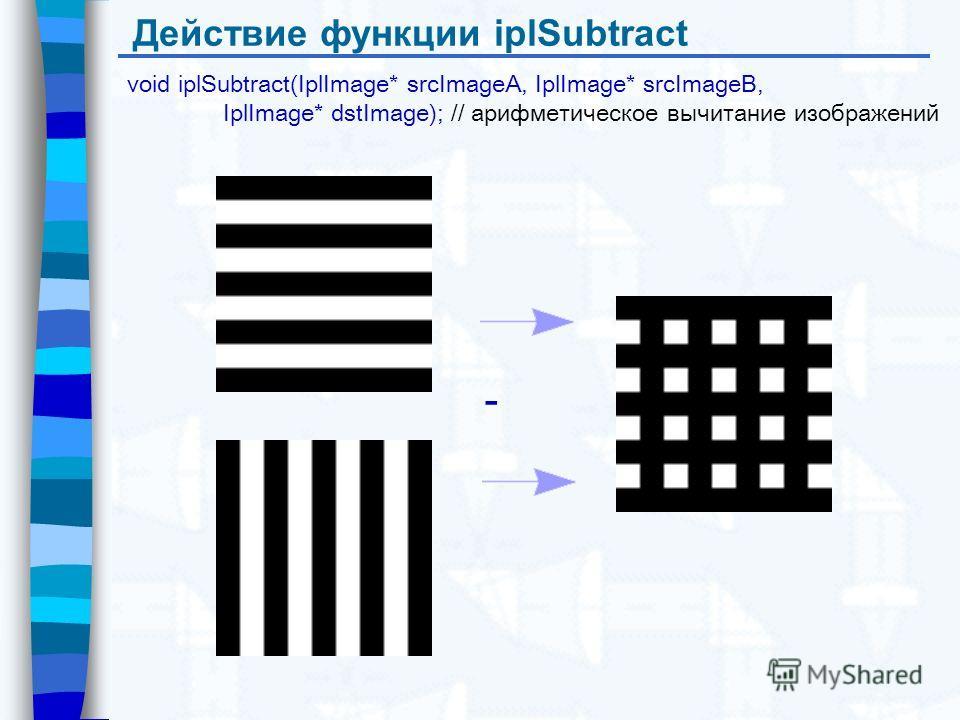 Действие функции iplSubtract void iplSubtract(IplImage* srcImageA, IplImage* srcImageB, IplImage* dstImage); // арифметическое вычитание изображений -