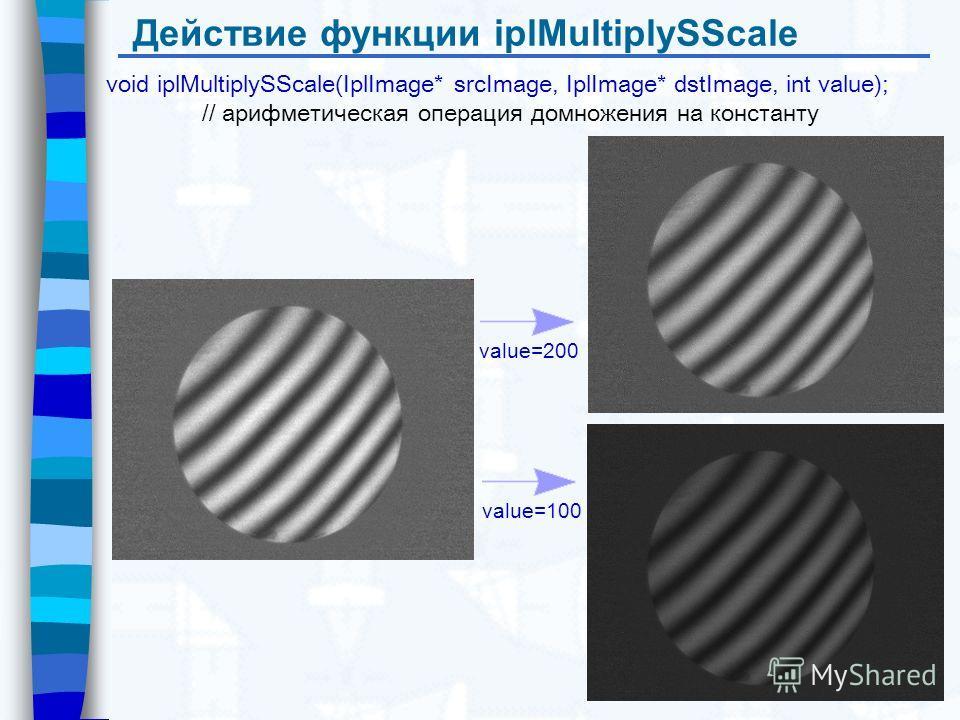Действие функции iplMultiplySScale void iplMultiplySScale(IplImage* srcImage, IplImage* dstImage, int value); // арифметическая операция домножения на константу value=200 value=100