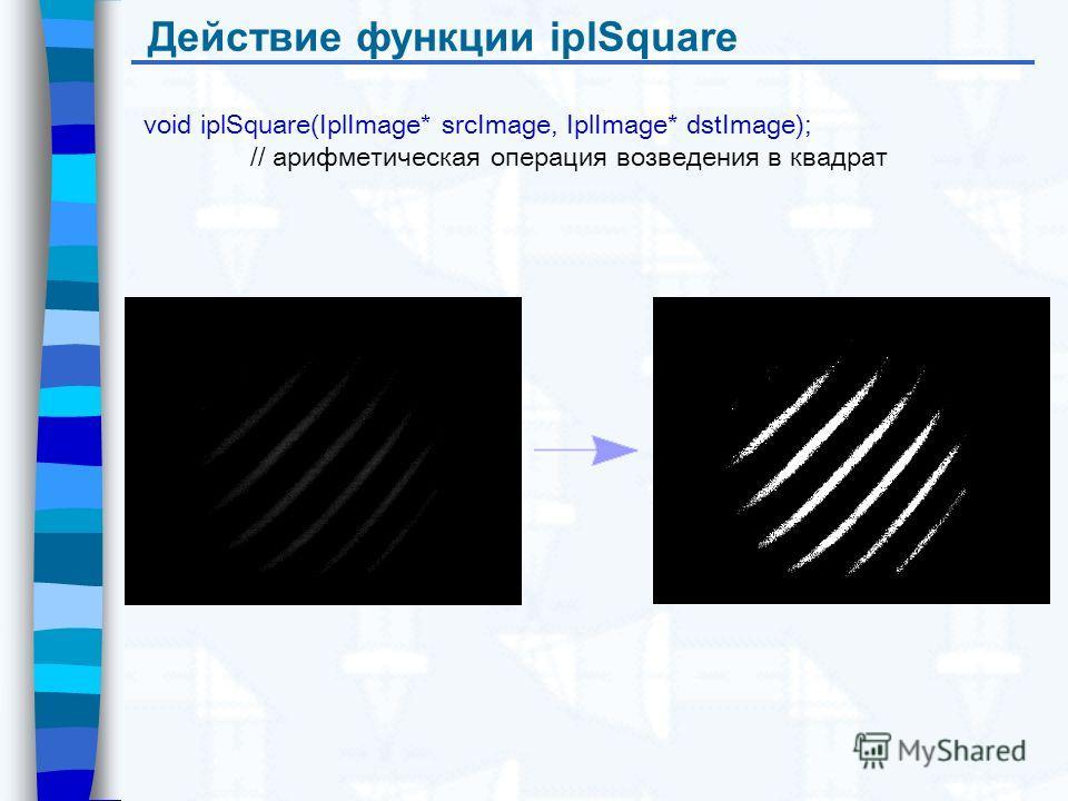 Действие функции iplSquare void iplSquare(IplImage* srcImage, IplImage* dstImage); // арифметическая операция возведения в квадрат