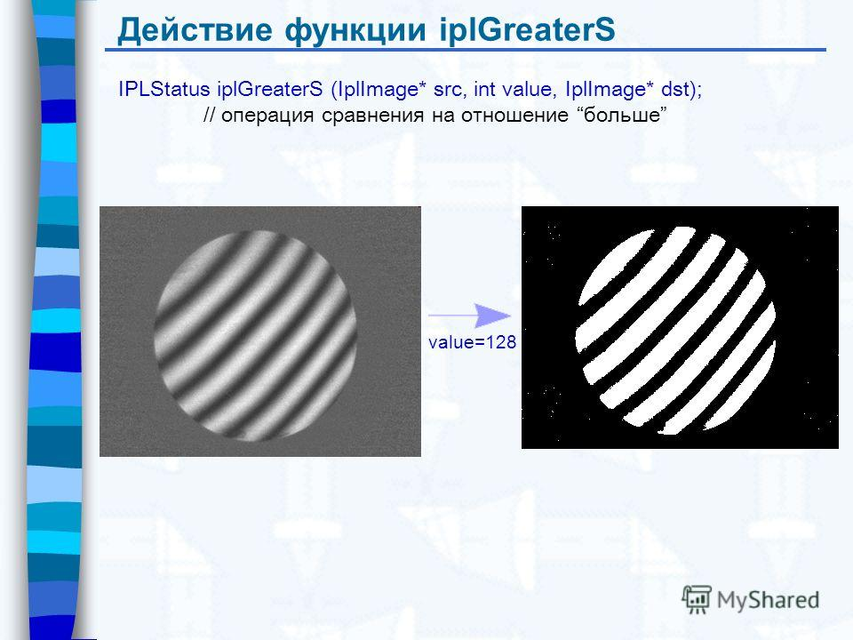 Действие функции iplGreaterS IPLStatus iplGreaterS (IplImage* src, int value, IplImage* dst); // операция сравнения на отношение больше value=128