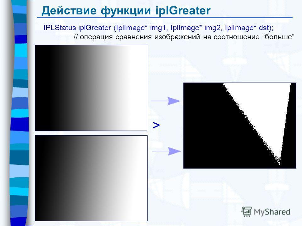 Действие функции iplGreater IPLStatus iplGreater (IplImage* img1, IplImage* img2, IplImage* dst); // операция сравнения изображений на соотношение больше >
