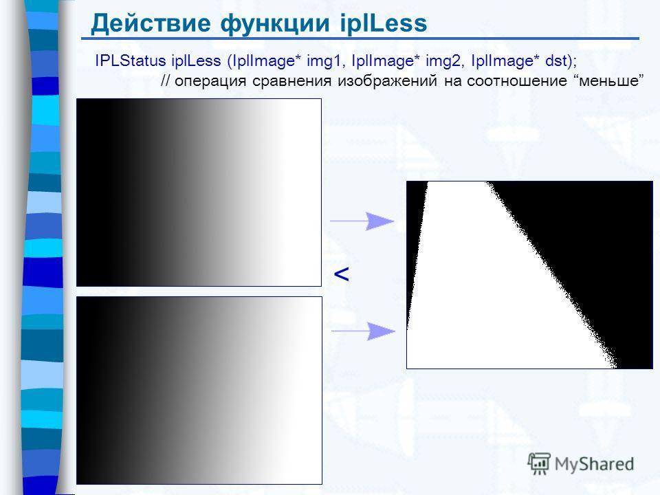 Действие функции iplLess IPLStatus iplLess (IplImage* img1, IplImage* img2, IplImage* dst); // операция сравнения изображений на соотношение меньше