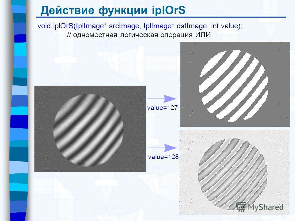Действие функции iplOrS void iplOrS(IplImage* srcImage, IplImage* dstImage, int value); // одноместная логическая операция ИЛИ value=127 value=128