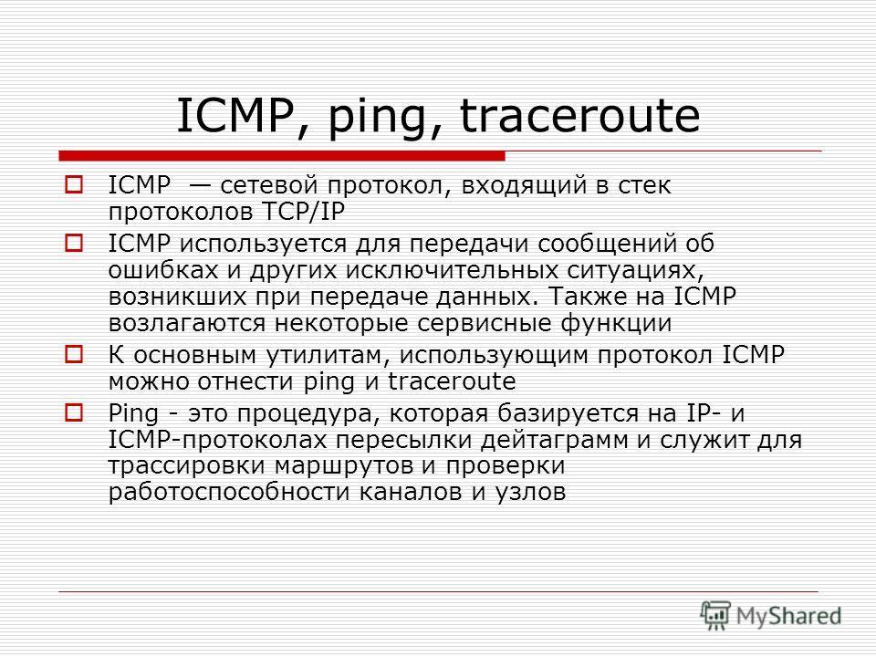 ICMP, ping, traceroute ICMP сетевой протокол, входящий в стек протоколов TCP/IP ICMP используется для передачи сообщений об ошибках и других исключительных ситуациях, возникших при передаче данных. Также на ICMP возлагаются некоторые сервисные функци