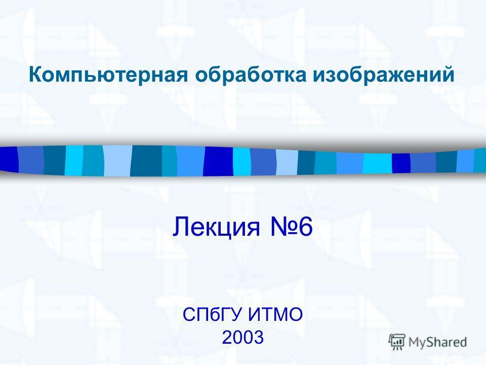 Компьютерная обработка изображений Лекция 6 СПбГУ ИТМО 2003