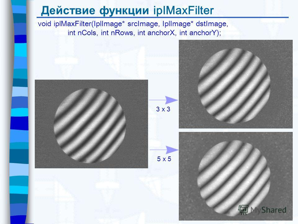 Действие функции iplMaxFilter void iplMaxFilter(IplImage* srcImage, IplImage* dstImage, int nCols, int nRows, int anchorX, int anchorY); 3 x 3 5 x 5