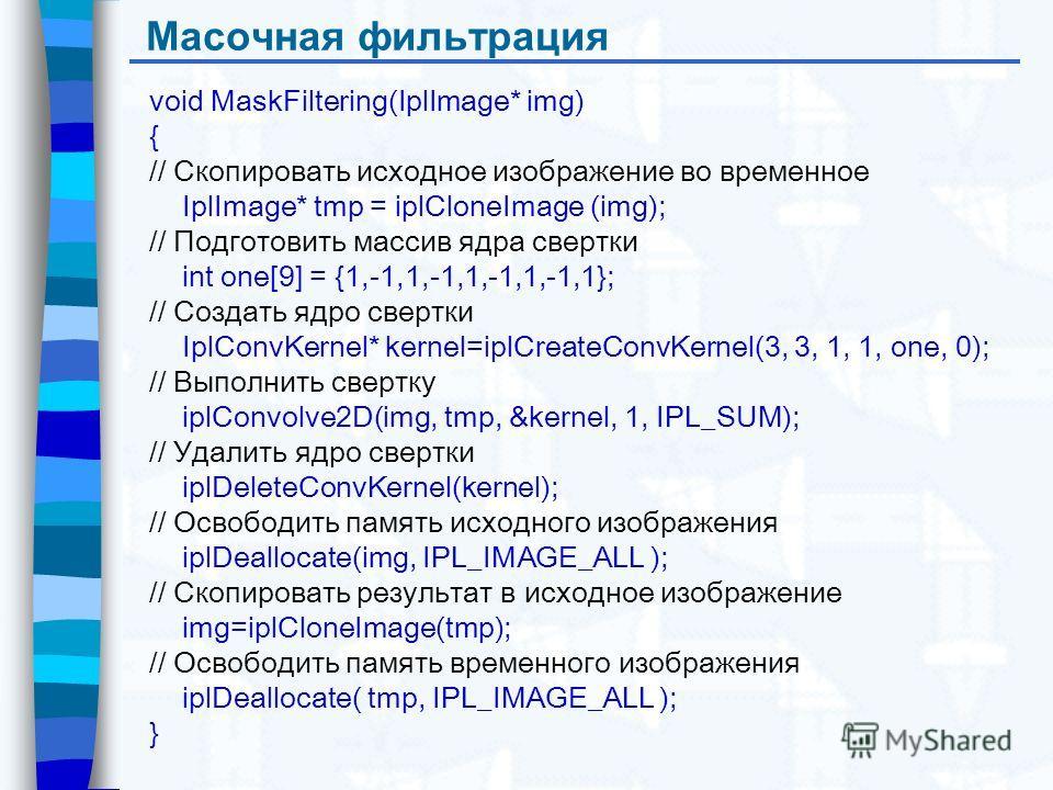 Масочная фильтрация void MaskFiltering(IplImage* img) { // Скопировать исходное изображение во временное IplImage* tmp = iplCloneImage (img); // Подготовить массив ядра свертки int one[9] = {1,-1,1,-1,1,-1,1,-1,1}; // Создать ядро свертки IplConvKern
