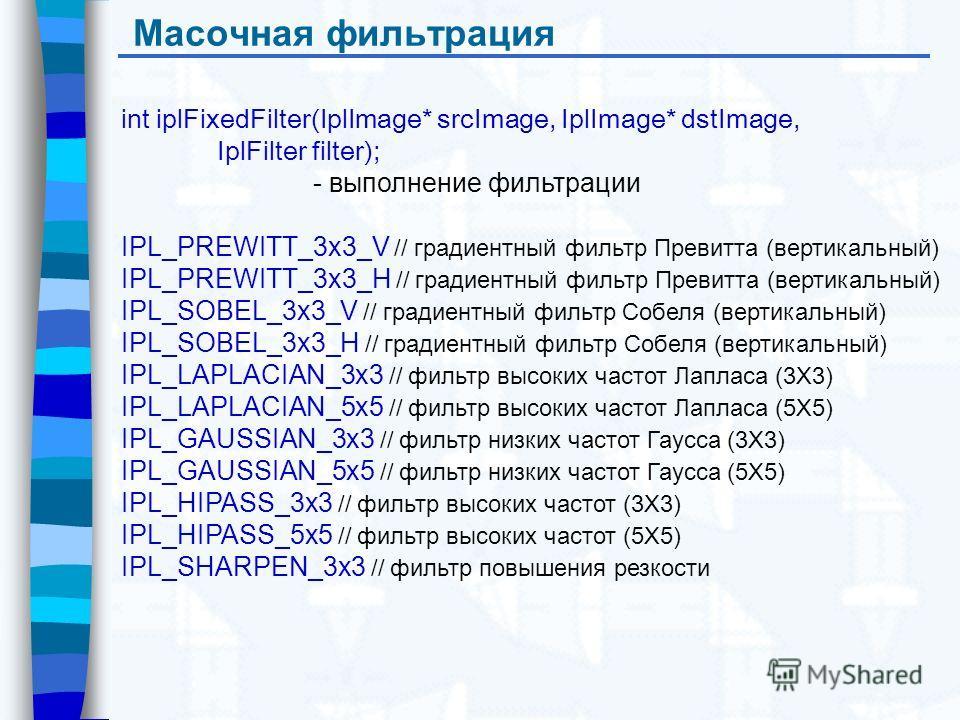 Масочная фильтрация int iplFixedFilter(IplImage* srcImage, IplImage* dstImage, IplFilter filter); - выполнение фильтрации IPL_PREWITT_3x3_V // градиентный фильтр Превитта (вертикальный) IPL_PREWITT_3x3_H // градиентный фильтр Превитта (вертикальный)