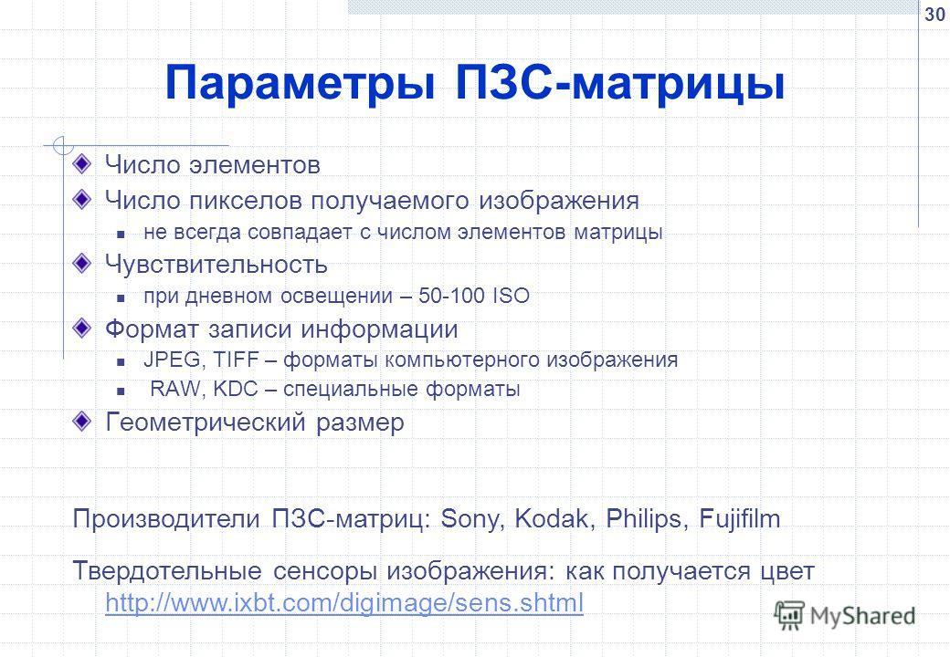 30 Параметры ПЗС-матрицы Число элементов Число пикселов получаемого изображения не всегда совпадает с числом элементов матрицы Чувствительность при дневном освещении – 50-100 ISO Формат записи информации JPEG, TIFF – форматы компьютерного изображения