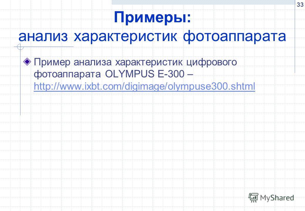 33 Примеры: анализ характеристик фотоаппарата Пример анализа характеристик цифрового фотоаппарата OLYMPUS E-300 – http://www.ixbt.com/digimage/olympuse300.shtml http://www.ixbt.com/digimage/olympuse300.shtml
