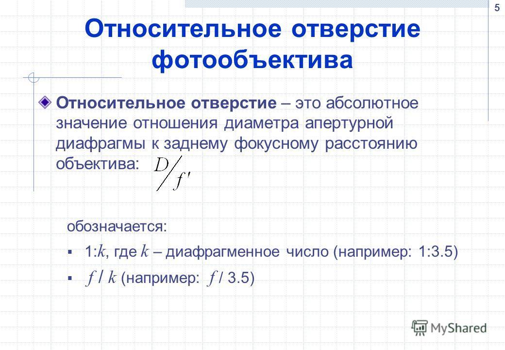 5 Относительное отверстие фотообъектива Относительное отверстие – это абсолютное значение отношения диаметра апертурной диафрагмы к заднему фокусному расстоянию объектива: обозначается: 1: k, где k – диафрагменное число (например: 1:3.5) f / k (напри