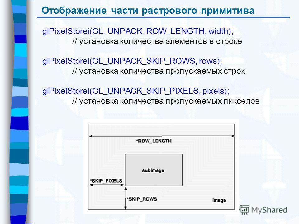 Отображение части растрового примитива glPixelStorei(GL_UNPACK_ROW_LENGTH, width); // установка количества элементов в строке glPixelStorei(GL_UNPACK_SKIP_ROWS, rows); // установка количества пропускаемых строк glPixelStorei(GL_UNPACK_SKIP_PIXELS, pi