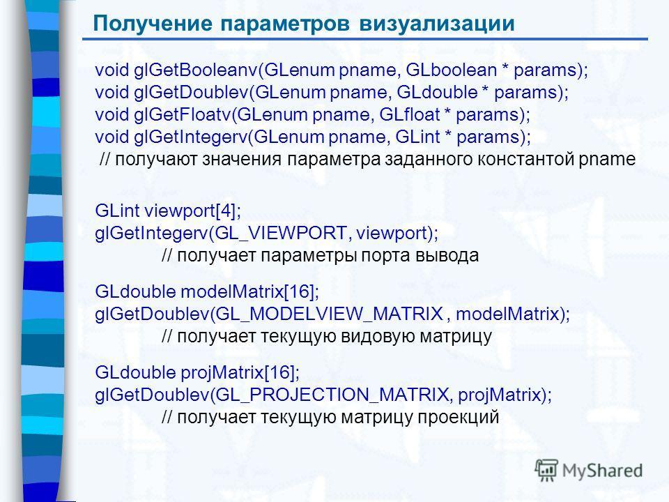 Получение параметров визуализации void glGetBooleanv(GLenum pname, GLboolean * params); void glGetDoublev(GLenum pname, GLdouble * params); void glGetFloatv(GLenum pname, GLfloat * params); void glGetIntegerv(GLenum pname, GLint * params); // получаю