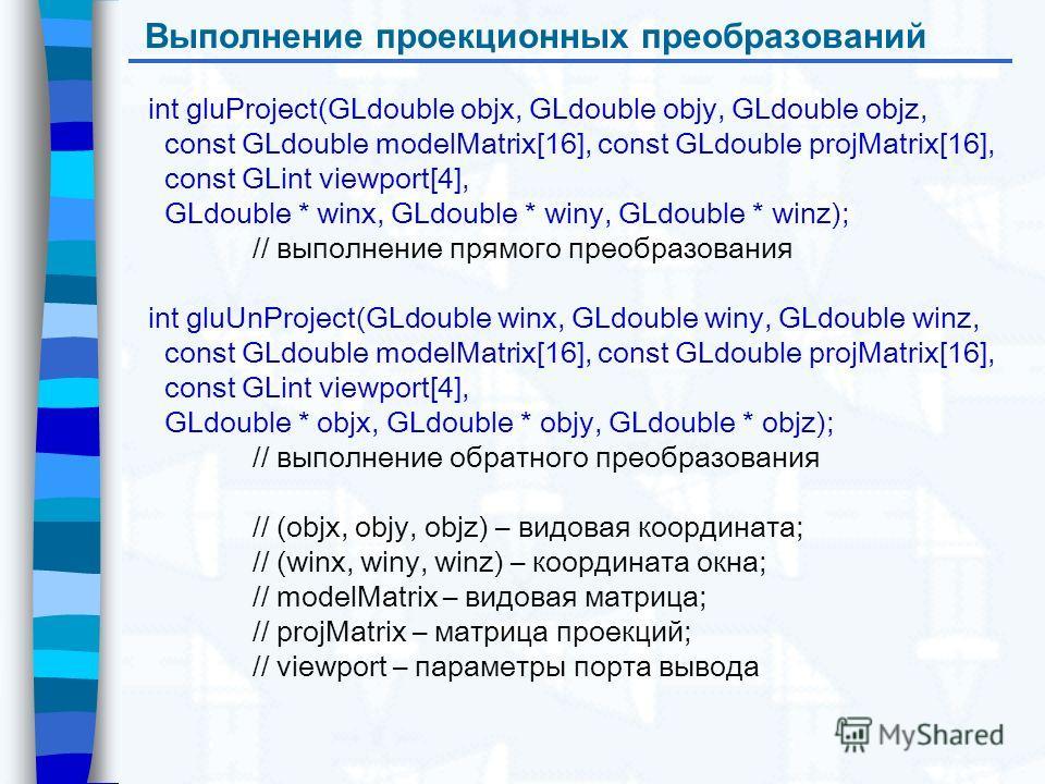 Выполнение проекционных преобразований int gluProject(GLdouble objx, GLdouble objy, GLdouble objz, const GLdouble modelMatrix[16], const GLdouble projMatrix[16], const GLint viewport[4], GLdouble * winx, GLdouble * winy, GLdouble * winz); // выполнен