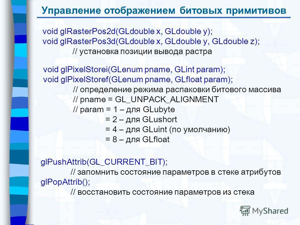 Управление отображением битовых примитивов void glRasterPos2d(GLdouble x, GLdouble y); void glRasterPos3d(GLdouble x, GLdouble y, GLdouble z); // установка позиции вывода растра void glPixelStorei(GLenum pname, GLint param); void glPixelStoref(GLenum