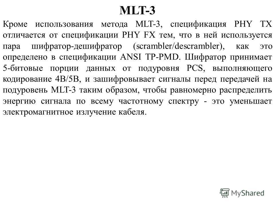 MLT-3 Кроме использования метода MLT-3, спецификация PHY TX отличается от спецификации PHY FX тем, что в ней используется пара шифратор-дешифратор (scrambler/descrambler), как это определено в спецификации ANSI TP-PMD. Шифратор принимает 5-битовые по