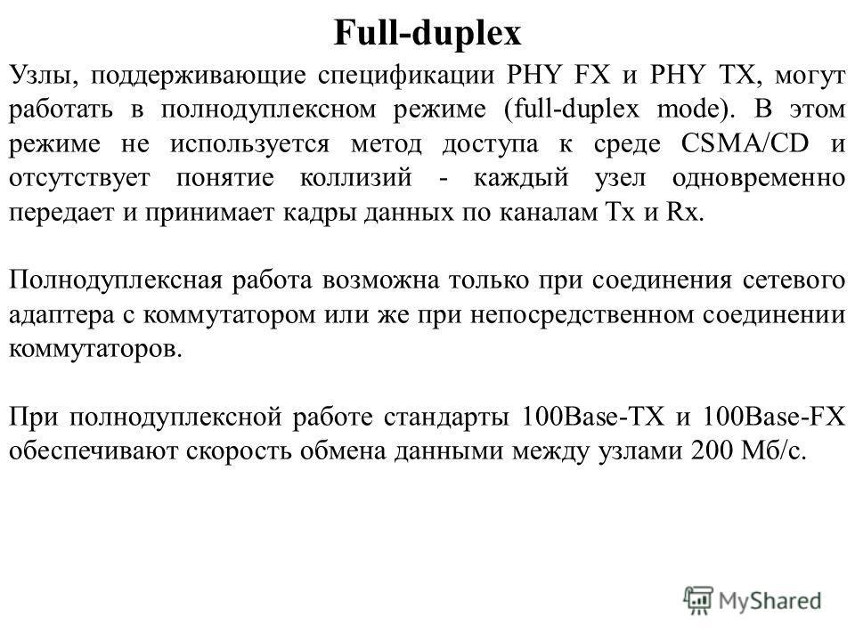 Full-duplex Узлы, поддерживающие спецификации PHY FX и PHY TX, могут работать в полнодуплексном режиме (full-duplex mode). В этом режиме не используется метод доступа к среде CSMA/CD и отсутствует понятие коллизий - каждый узел одновременно передает