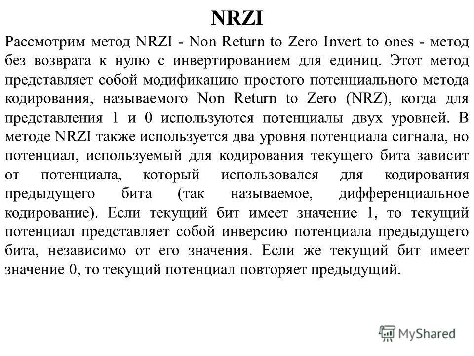 NRZI Рассмотрим метод NRZI - Non Return to Zero Invert to ones - метод без возврата к нулю с инвертированием для единиц. Этот метод представляет собой модификацию простого потенциального метода кодирования, называемого Non Return to Zero (NRZ), когда