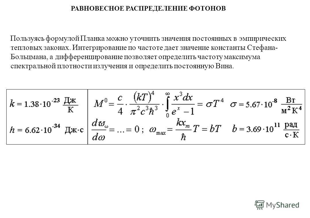 РАВНОВЕСНОЕ РАСПРЕДЕЛЕНИЕ ФОТОНОВ Пользуясь формулой Планка можно уточнить значения постоянных в эмпирических тепловых законах. Интегрирование по частоте дает значение константы Стефана- Больцмана, а дифференцирование позволяет определить частоту мак