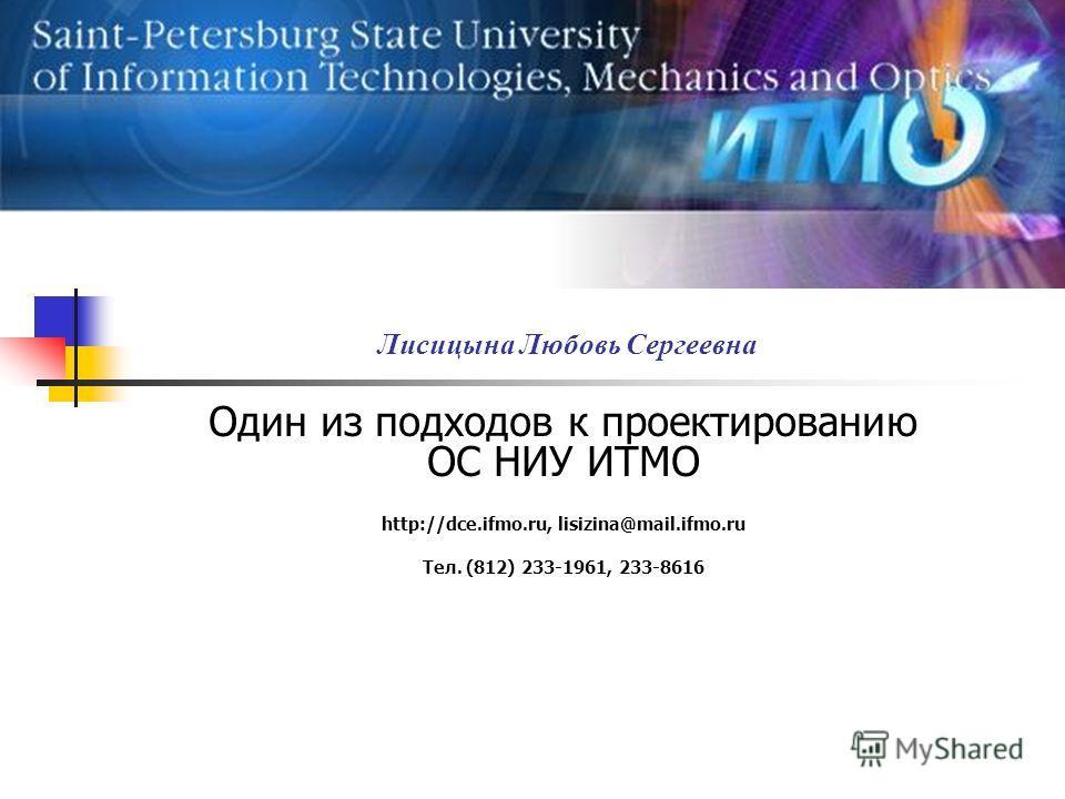 Лисицына Любовь Сергеевна Один из подходов к проектированию ОС НИУ ИТМО http://dce.ifmo.ru, lisizina@mail.ifmo.ru Тел. (812) 233-1961, 233-8616