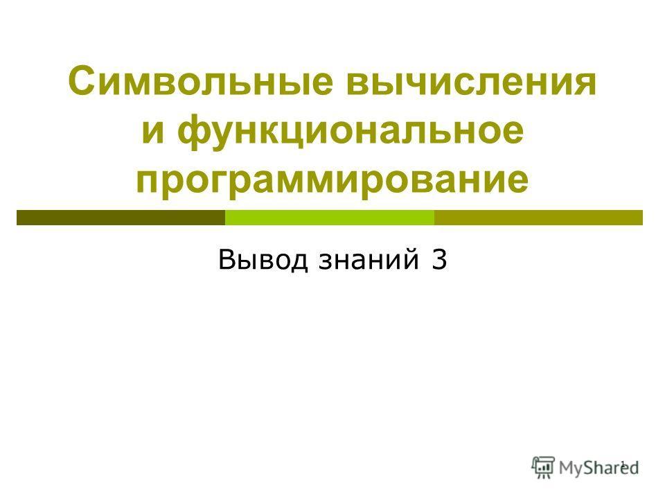 1 Символьные вычисления и функциональное программирование Вывод знаний 3