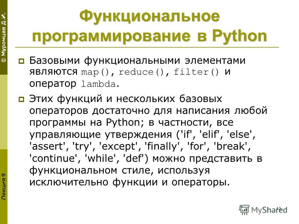 © Муромцев Д.И. Лекция 9 11 Функциональное программирование в Python Базовыми функциональными элементами являются map(), reduce(), filter() и оператор lambda. Этих функций и нескольких базовых операторов достаточно для написания любой программы на Py