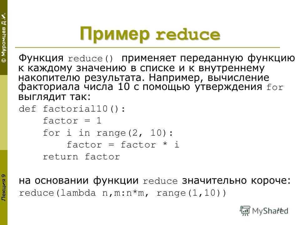 © Муромцев Д.И. Лекция 9 14 Пример reduce Функция reduce() применяет переданную функцию к каждому значению в списке и к внутреннему накопителю результата. Например, вычисление факториала числа 10 с помощью утверждения for выглядит так: def factorial1