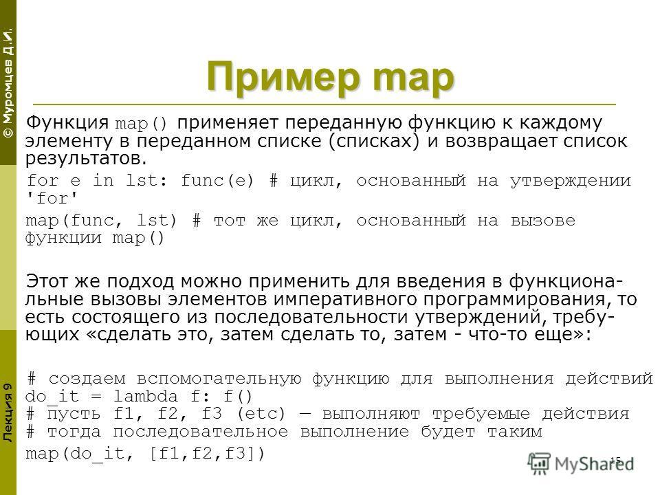 © Муромцев Д.И. Лекция 9 15 Пример map Функция map() применяет переданную функцию к каждому элементу в переданном списке (списках) и возвращает список результатов. for e in lst: func(e) # цикл, основанный на утверждении 'for' map(func, lst) # тот же