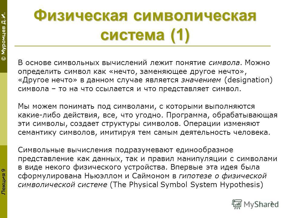 © Муромцев Д.И. Лекция 9 3 Физическая символическая система (1) В основе символьных вычислений лежит понятие символа. Можно определить символ как «нечто, заменяющее другое нечто», «Другое нечто» в данном случае является значением (designation) символ