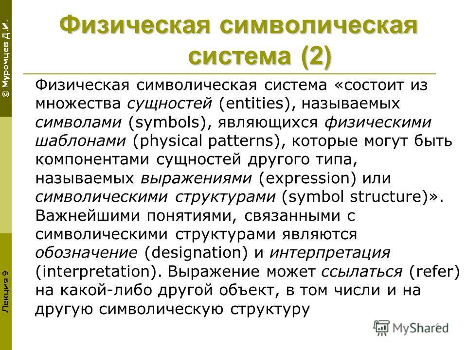 © Муромцев Д.И. Лекция 9 4 Физическая символическая система (2) Физическая символическая система «состоит из множества сущностей (entities), называемых символами (symbols), являющихся физическими шаблонами (physical patterns), которые могут быть комп