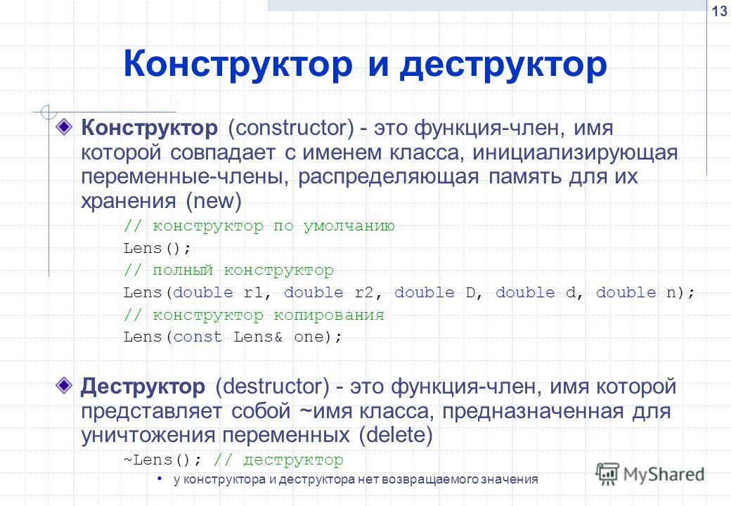 13 Конструктор и деструктор Конструктор (constructor) - это функция-член, имя которой совпадает с именем класса, инициализирующая переменные-члены, распределяющая память для их хранения (new) // конструктор по умолчанию Lens(); // полный конструктор