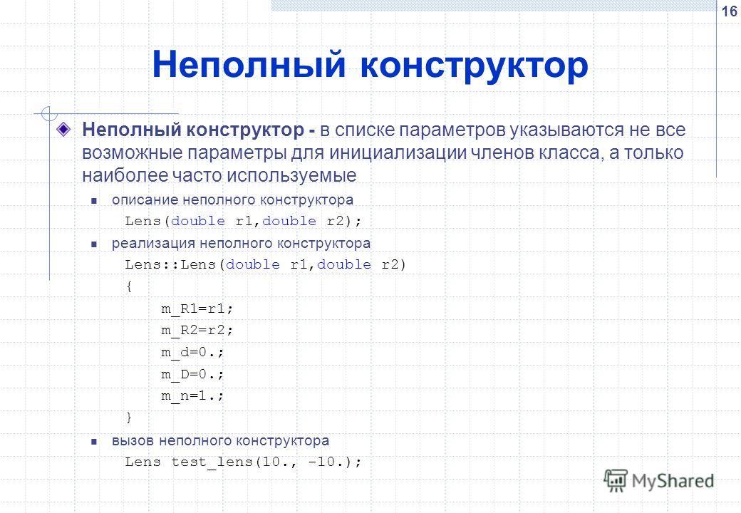 16 Неполный конструктор Неполный конструктор - в списке параметров указываются не все возможные параметры для инициализации членов класса, а только наиболее часто используемые описание неполного конструктора Lens(double r1,double r2); реализация непо