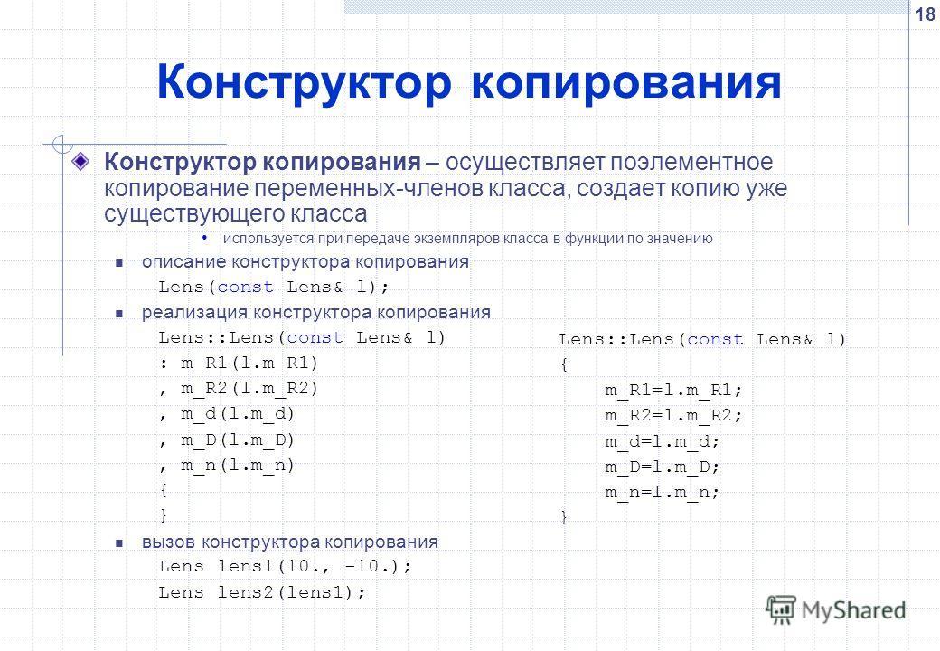 18 Конструктор копирования Конструктор копирования – осуществляет поэлементное копирование переменных-членов класса, создает копию уже существующего класса используется при передаче экземпляров класса в функции по значению описание конструктора копир