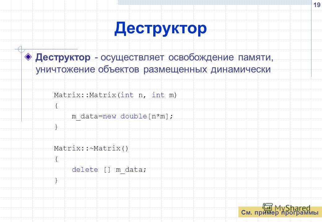 19 Деструктор Деструктор - осуществляет освобождение памяти, уничтожение объектов размещенных динамически Matrix::Matrix(int n, int m) { m_data=new double[n*m]; } Matrix::~Matrix() { delete [] m_data; } См. пример программы