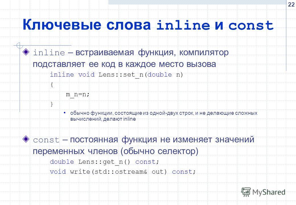 22 Ключевые слова inline и const inline – встраиваемая функция, компилятор подставляет ее код в каждое место вызова inline void Lens::set_n(double n) { m_n=n; } обычно функции, состоящие из одной-двух строк, и не делающие сложных вычислений, делают i