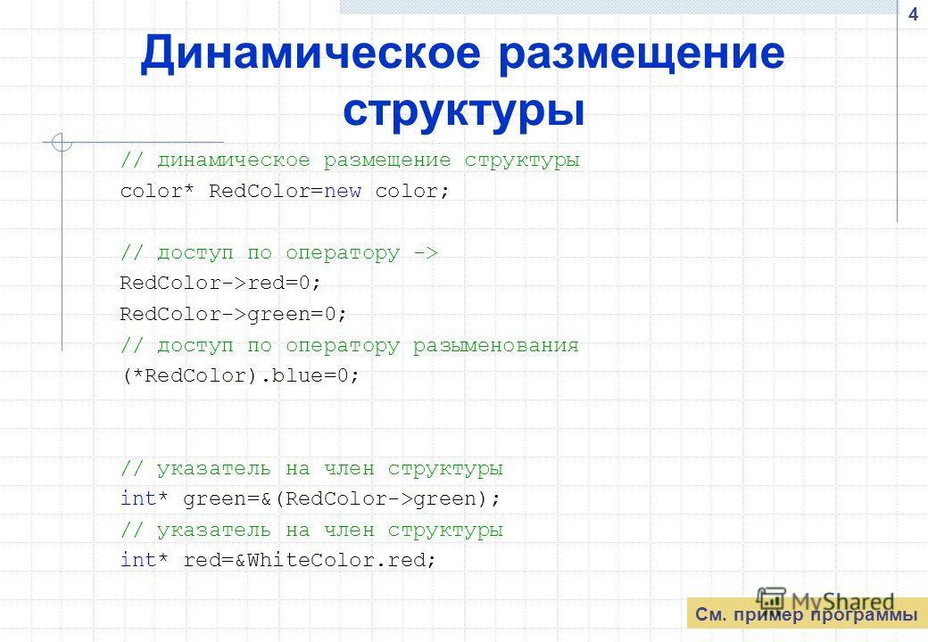 4 Динамическое размещение структуры // динамическое размещение структуры color* RedColor=new color; // доступ по оператору -> RedColor->red=0; RedColor->green=0; // доступ по оператору разыменования (*RedColor).blue=0; // указатель на член структуры
