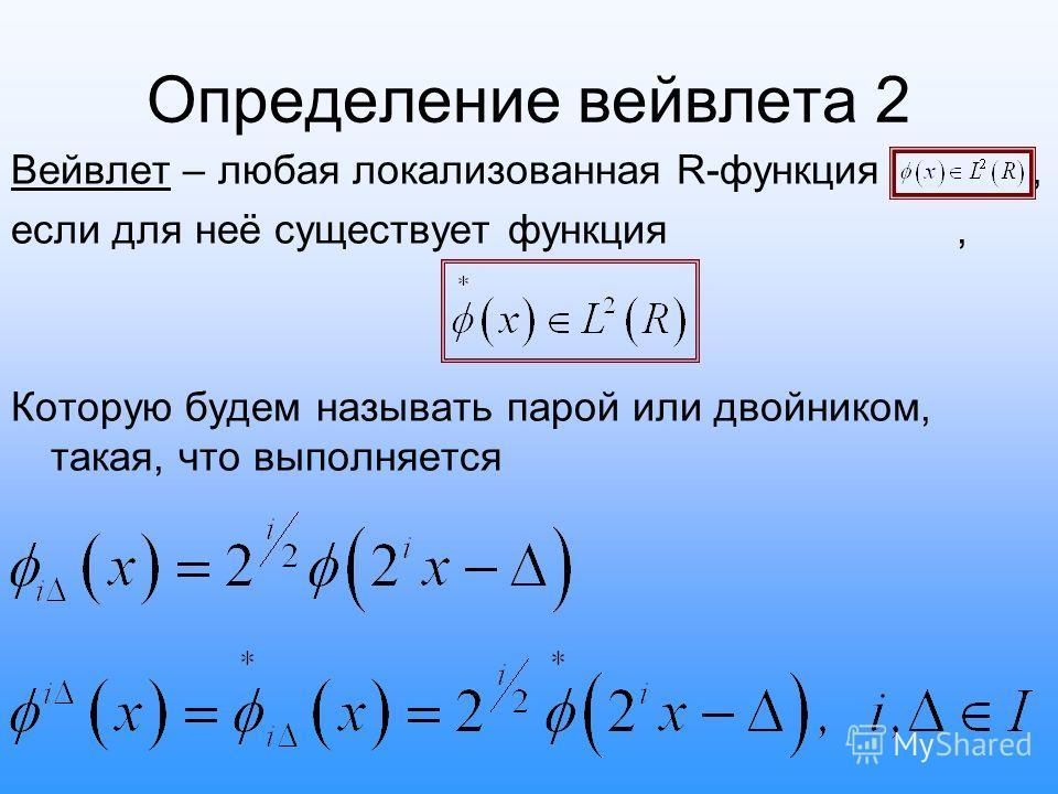 Определение вейвлета 2 Вейвлет – любая локализованная R-функция, если для неё существует функция, Которую будем называть парой или двойником, такая, что выполняется