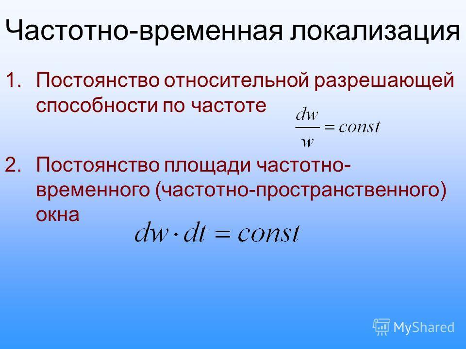 Частотно-временная локализация 1.Постоянство относительной разрешающей способности по частоте 2.Постоянство площади частотно- временного (частотно-пространственного) окна