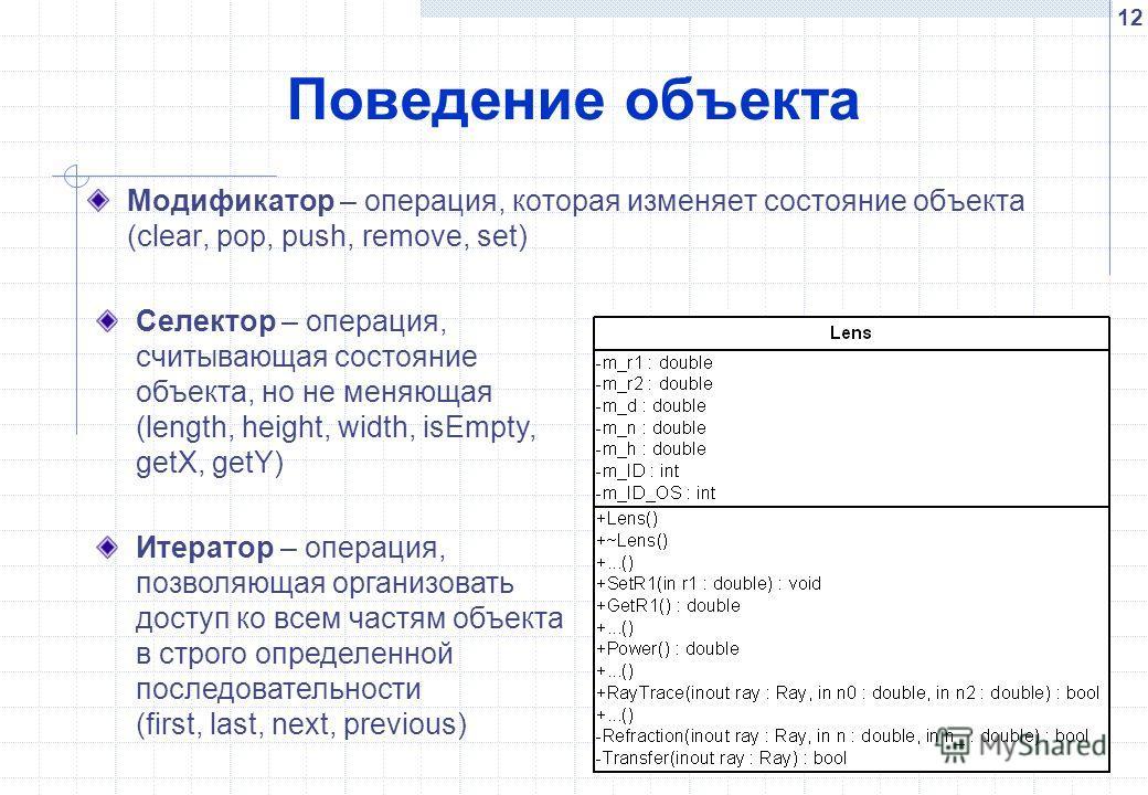 12 Поведение объекта Модификатор – операция, которая изменяет состояние объекта (clear, pop, push, remove, set) Селектор – операция, считывающая состояние объекта, но не меняющая (length, height, width, isEmpty, getX, getY) Итератор – операция, позво