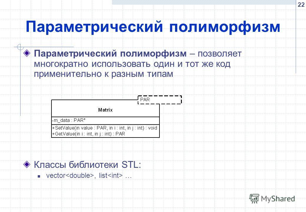 22 Параметрический полиморфизм Параметрический полиморфизм – позволяет многократно использовать один и тот же код применительно к разным типам Классы библиотеки STL: vector, list …