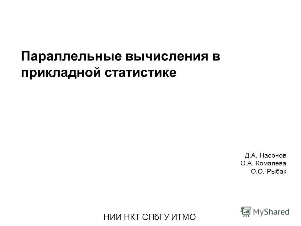 Параллельные вычисления в прикладной статистике Д.А. Насонов О.А. Комалева О.О. Рыбак НИИ НКТ СПбГУ ИТМО