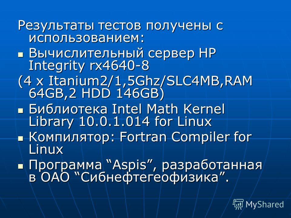 Результаты тестов получены с использованием: Вычислительный сервер HP Integrity rx4640-8 Вычислительный сервер HP Integrity rx4640-8 (4 x Itanium2/1,5Ghz/SLC4MB,RAM 64GB,2 HDD 146GB) Библиотека Intel Math Kernel Library 10.0.1.014 for Linux Библиотек