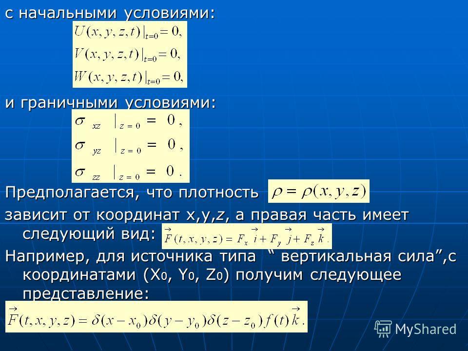 c начальными условиями: и граничными условиями: Предполагается, что плотность зависит от координат x,y,z, а правая часть имеет следующий вид: Например, для источника типа вертикальная сила,с координатами (X 0, Y 0, Z 0 ) получим следующее представлен