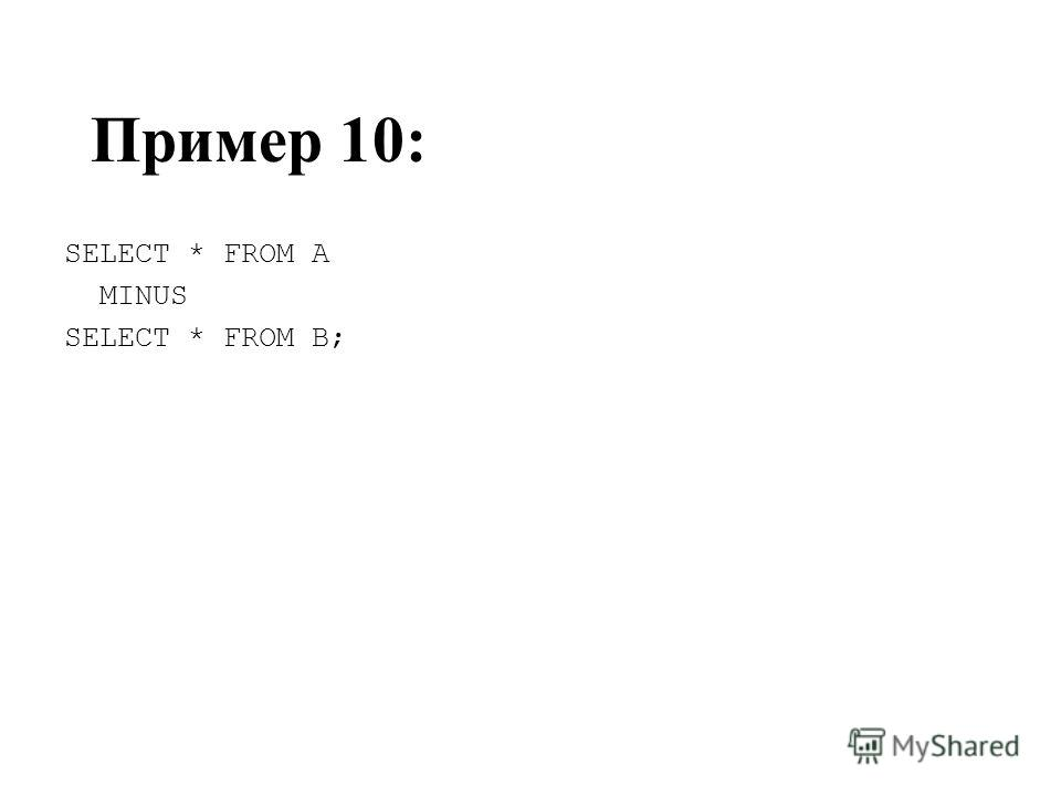 Пример 10: SELECT * FROM A MINUS SELECT * FROM B;
