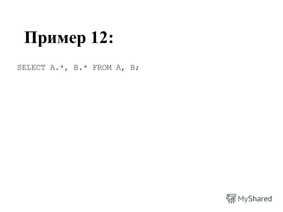 Пример 12: SELECT A.*, B.* FROM A, B;