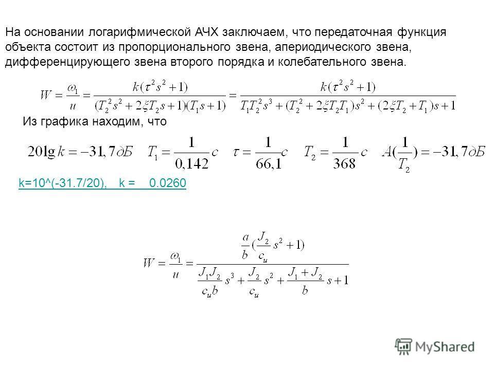 На основании логарифмической АЧХ заключаем, что передаточная функция объекта состоит из пропорционального звена, апериодического звена, дифференцирующего звена второго порядка и колебательного звена. Из графика находим, что k=10^(-31.7/20), k = 0.026