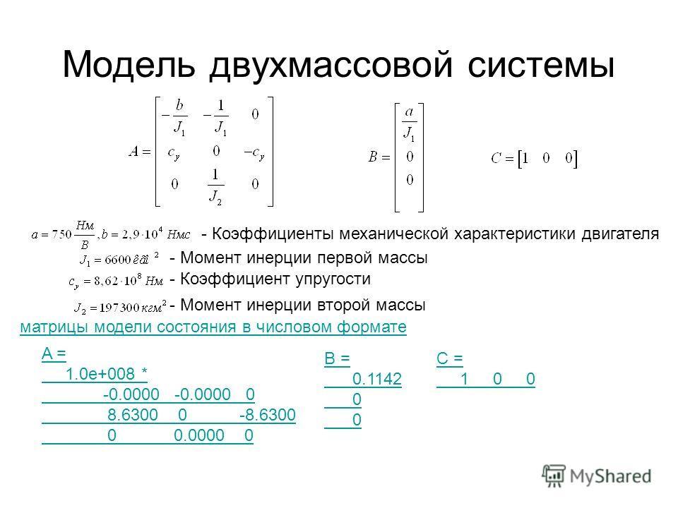 Модель двухмассовой системы - Коэффициенты механической характеристики двигателя - Момент инерции первой массы - Коэффициент упругости - Момент инерции второй массы матрицы модели состояния в числовом формате A = 1.0e+008 * -0.0000 -0.0000 0 8.6300 0